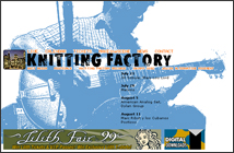 The Knitting Factory - I used to be there interactive art director. What better introduction to New York City than having open access to one of the hottest venues in the city. My most memorable shows were the Magentic Fields 69 Love Songs in its entirity over 2 nights, the numerous jam sessions, and the unbelievable surprise Sonic Youth show - their first show after their van with all their customized instruments in it had been stolen.